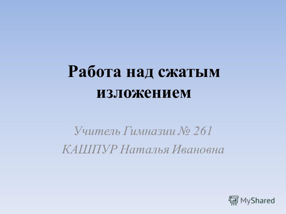 Работа над сжатым изложением Учитель Гимназии 261 КАШПУР Наталья Ивановна
