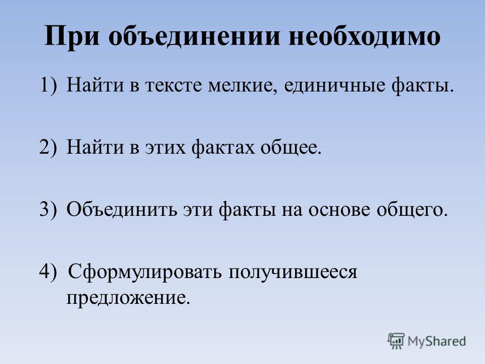 При объединении необходимо 1)Найти в тексте мелкие, единичные факты. 2)Найти в этих фактах общее. 3)Объединить эти факты на основе общего. 4) Сформулировать получившееся предложение.