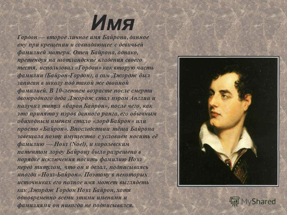 Имя Гордон второе личное имя Байрона, данное ему при крещении и совпадающее с девичьей фамилией матери. Отец Байрона, однако, претендуя на шотландские владения своего тестя, использовал «Гордон» как вторую часть фамилии (Байрон-Гордон), а сам Джордж