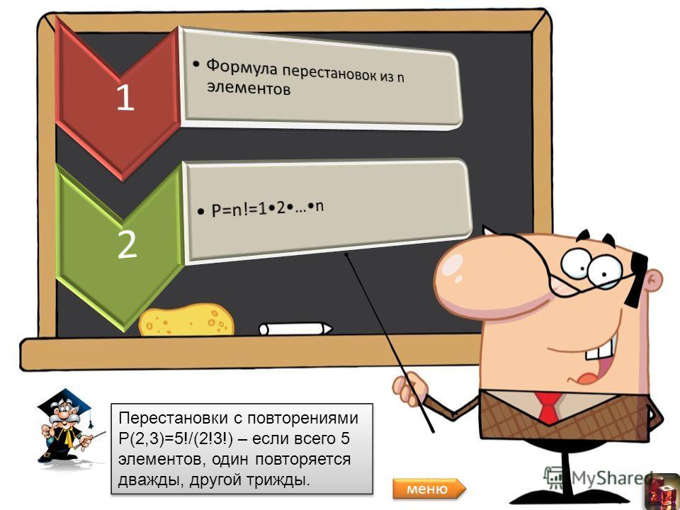 меню Перестановки с повторениями P(2,3)=5!/(2!3!) – если всего 5 элементов, один повторяется дважды, другой трижды.