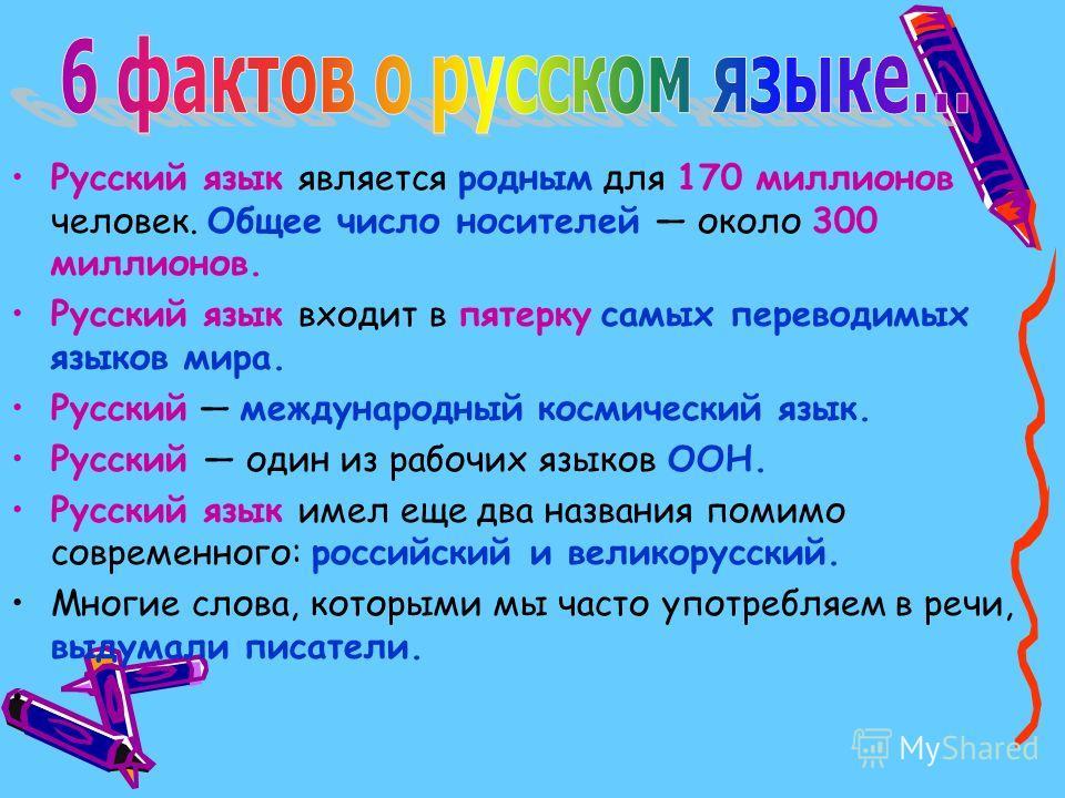 Русский язык является родным для 170 миллионов человек. Общее число носителей около 300 миллионов. Русский язык входит в пятерку самых переводимых языков мира. Русский международный космический язык. Русский один из рабочих языков ООН. Русский язык и