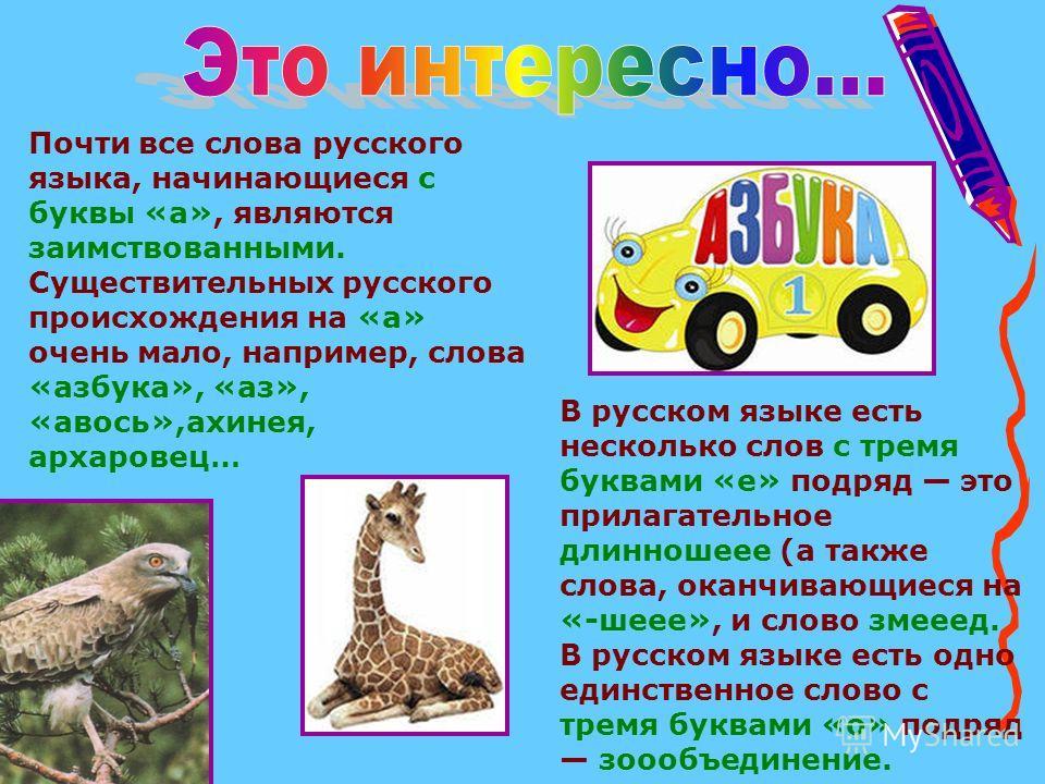 Почти все слова русского языка, начинающиеся с буквы «а», являются заимствованными. Существительных русского происхождения на «а» очень мало, например, слова «азбука», «аз», «авось»,ахинея, архаровец… В русском языке есть несколько слов с тремя буква