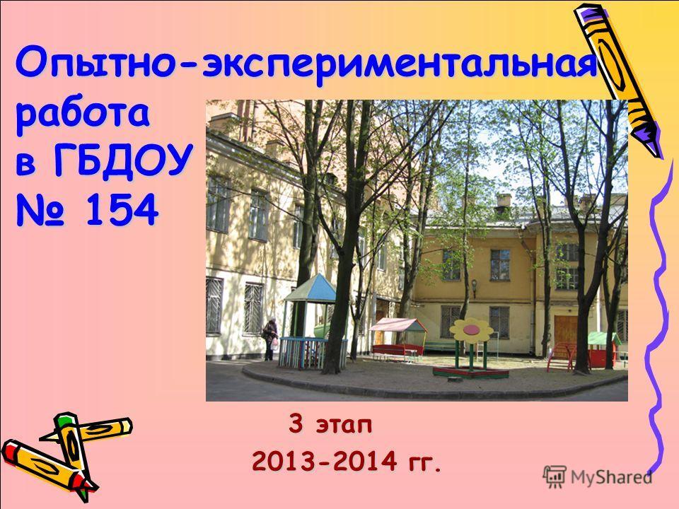 Опытно-экспериментальная работа в ГБДОУ 154 3 этап 2013-2014 гг. 2013-2014 гг.