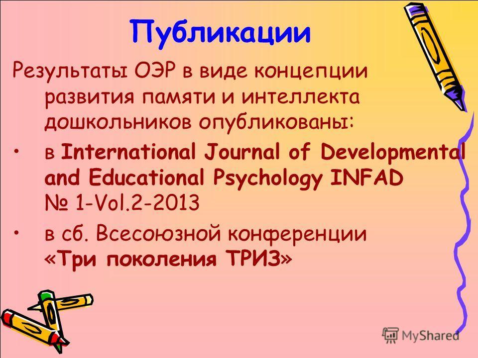 Публикации Результаты ОЭР в виде концепции развития памяти и интеллекта дошкольников опубликованы: в International Journal of Developmental and Educational Psychology INFAD 1-Vol.2-2013 в сб. Всесоюзной конференции «Три поколения ТРИЗ»