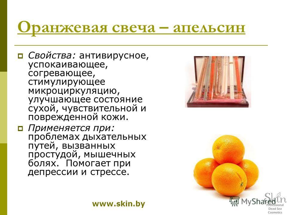 Оранжевая свеча – апельсин Свойства: антивирусное, успокаивающее, согревающее, стимулирующее микроциркуляцию, улучшающее состояние сухой, чувствительной и поврежденной кожи. Применяется при: проблемах дыхательных путей, вызванных простудой, мышечных