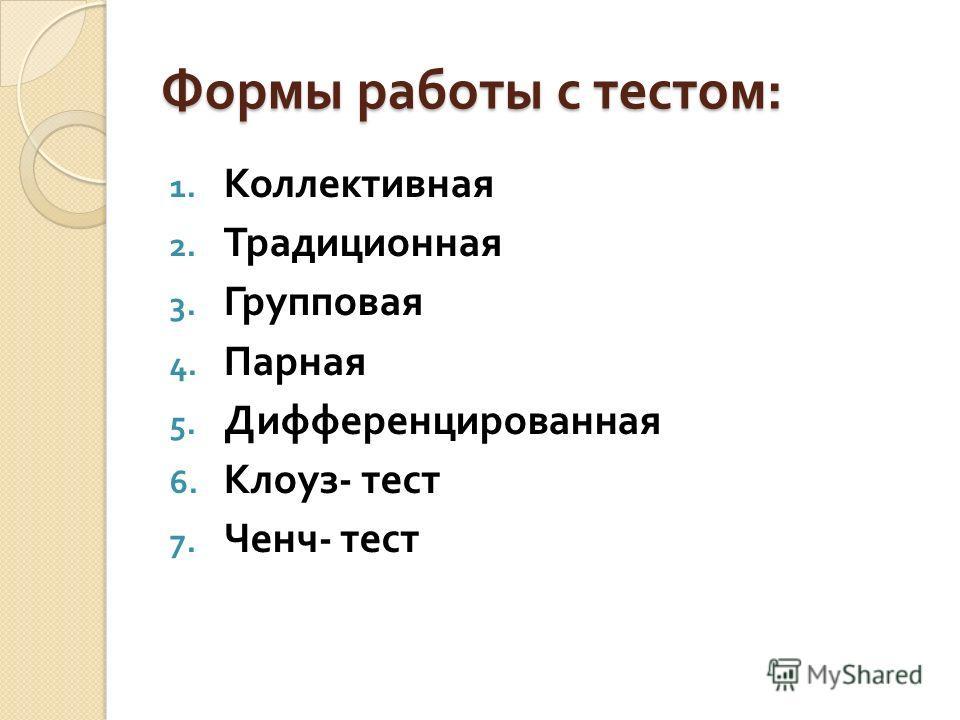 Формы работы с тестом : 1. Коллективная 2. Традиционная 3. Групповая 4. Парная 5. Дифференцированная 6. Клоуз - тест 7. Ченч - тест