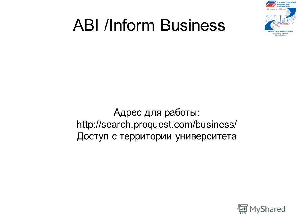 ABI /Inform Business Адрес для работы: http://search.proquest.com/business/ Доступ с территории университета