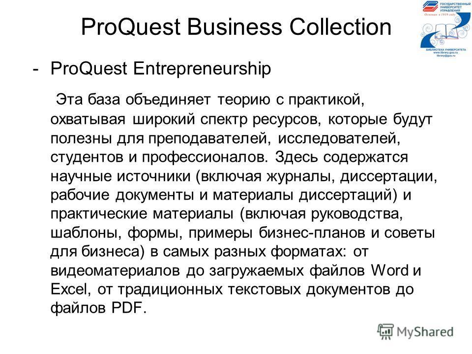 ProQuest Business Collection -ProQuest Entrepreneurship Эта база объединяет теорию с практикой, охватывая широкий спектр ресурсов, которые будут полезны для преподавателей, исследователей, студентов и профессионалов. Здесь содержатся научные источник