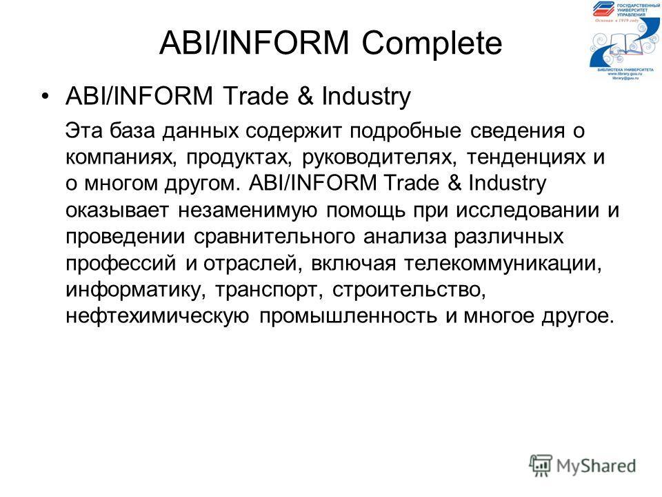 ABI/INFORM Complete ABI/INFORM Trade & Industry Эта база данных содержит подробные сведения о компаниях, продуктах, руководителях, тенденциях и о многом другом. ABI/INFORM Trade & Industry оказывает незаменимую помощь при исследовании и проведении ср