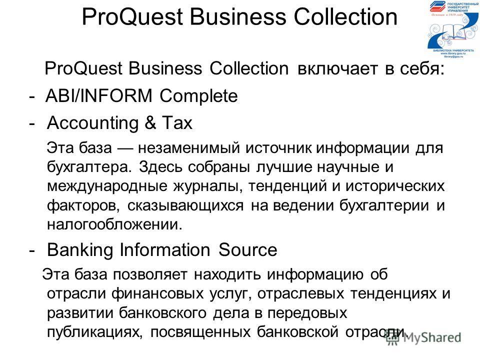 ProQuest Business Collection ProQuest Business Collection включает в себя: - ABI/INFORM Complete -Accounting & Tax Эта база незаменимый источник информации для бухгалтера. Здесь собраны лучшие научные и международные журналы, тенденций и исторических