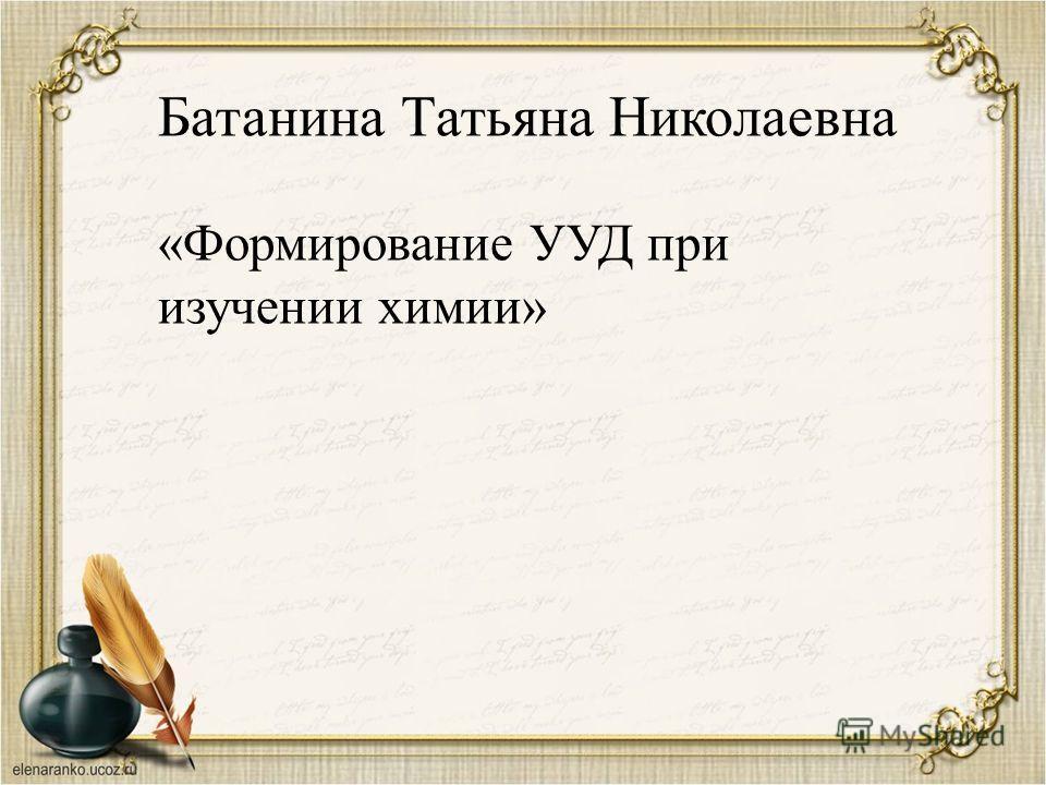 Батанина Татьяна Николаевна «Формирование УУД при изучении химии»