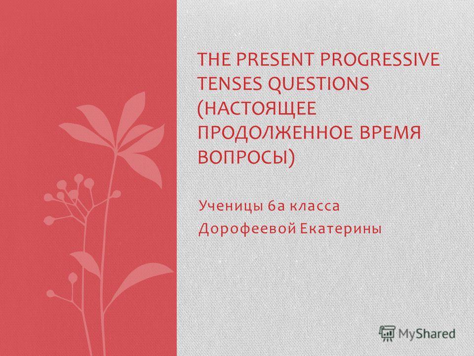Ученицы 6 а класса Дорофеевой Екатерины THE PRESENT PROGRESSIVE TENSES QUESTIONS (НАСТОЯЩЕЕ ПРОДОЛЖЕННОЕ ВРЕМЯ ВОПРОСЫ)