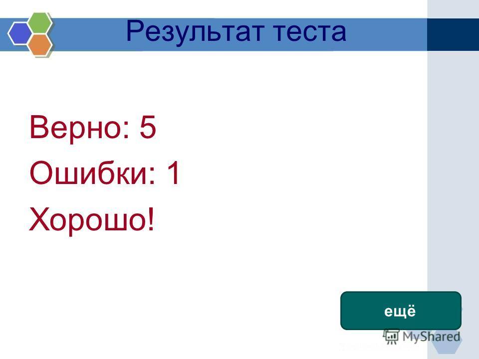 Результат теста Верно: 5 Ошибки: 1 Хорошо! Время: 0 мин. 10 сек. ещё