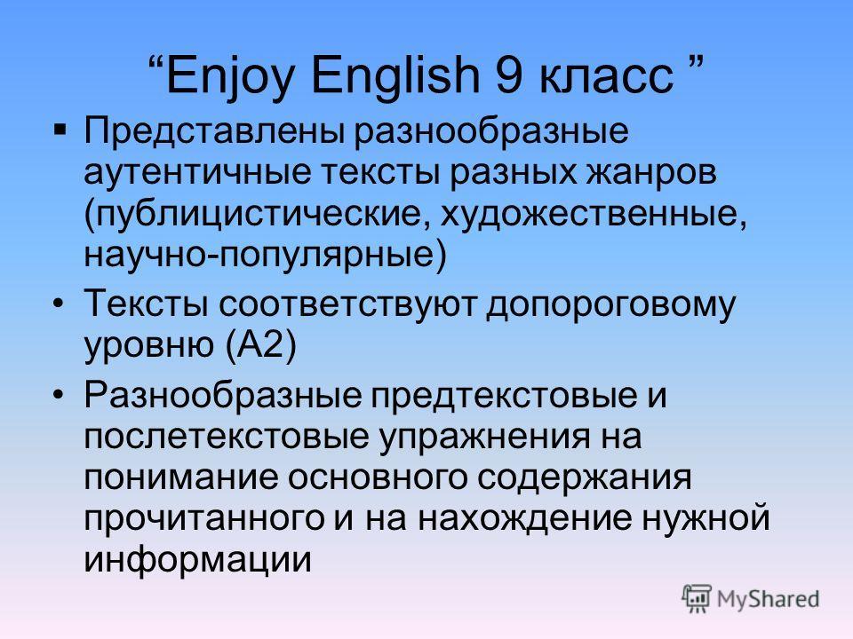 Enjoy English 9 класс Представлены разнообразные аутентичные тексты разных жанров (публицистические, художественные, научно-популярные) Тексты соответствуют допороговому уровню (А2) Разнообразные предтекстовые и послетекстовые упражнения на понимание