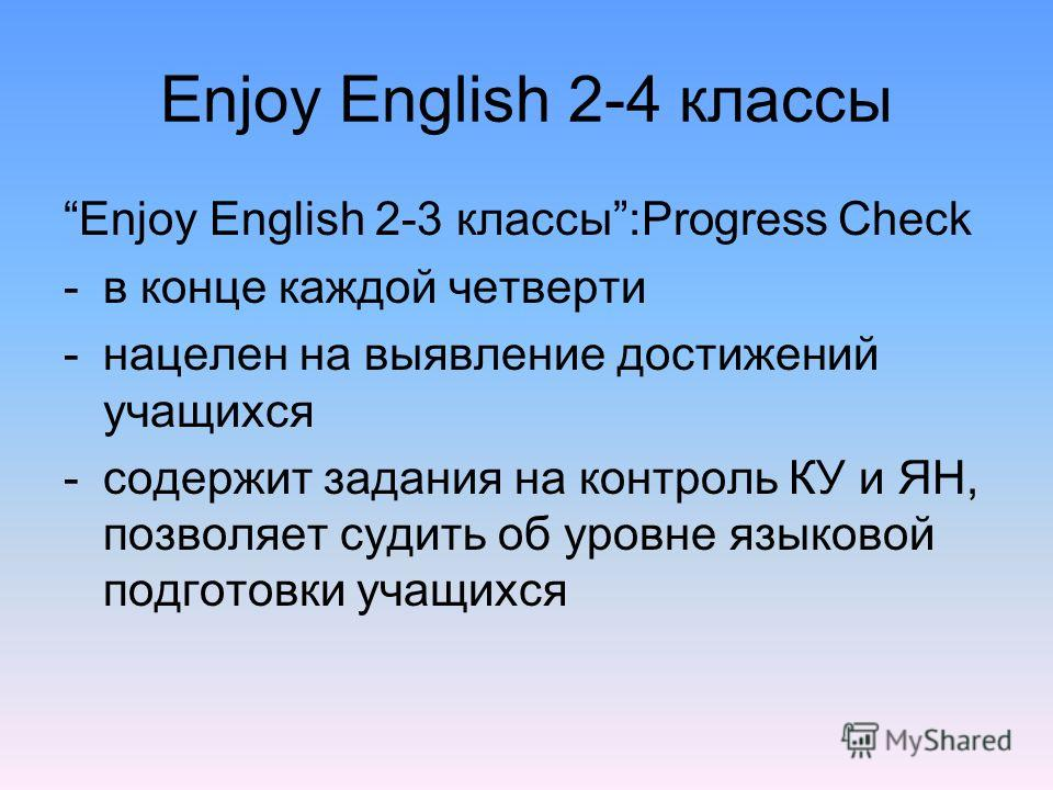 Enjoy English 2-4 классы Enjoy English 2-3 классы:Progress Check -в конце каждой четверти -нацелен на выявление достижений учащихся -содержит задания на контроль КУ и ЯН, позволяет судить об уровне языковой подготовки учащихся