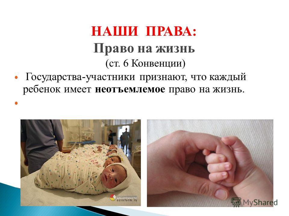 НАШИ ПРАВА: Право на жизнь (ст. 6 Конвенции) Государства-участники признают, что каждый ребенок имеет неотъемлемое право на жизнь.