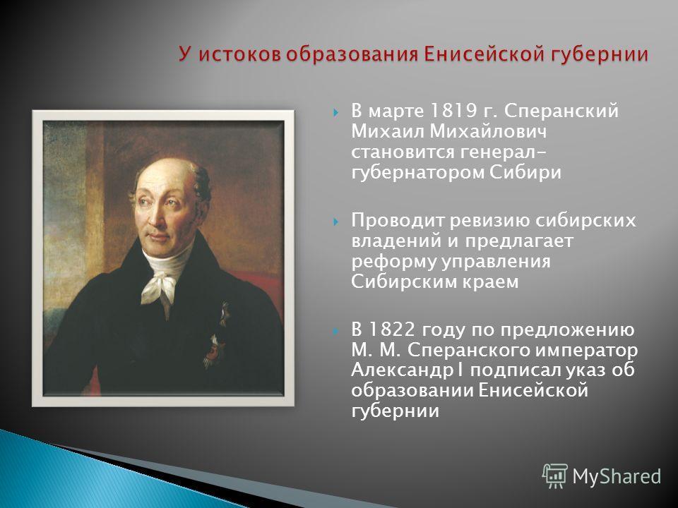 В марте 1819 г. Сперанский Михаил Михайлович становится генерал- губернатором Сибири Проводит ревизию сибирских владений и предлагает реформу управления Сибирским краем В 1822 году по предложению М. М. Сперанского император Александр I подписал указ