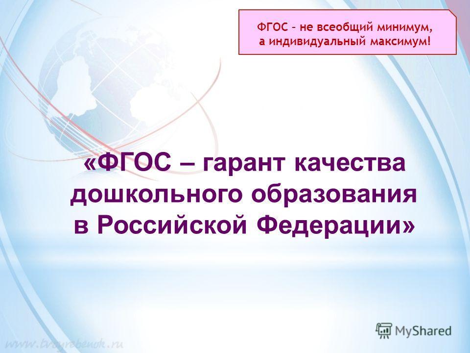 «ФГОС – гарант качества ддошкольного образования в Российской Федерации» ФГОС – не всеобщий минимум, а индивидуальный максимум!