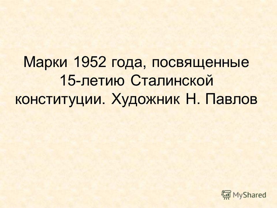 Марки 1952 года, посвященные 15-летию Сталинской конституции. Художник Н. Павлов