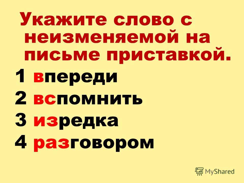 Укажите слово с неизменяемой на письме приставкой. 1 впереди 2 вспомнить 3 изредка 4 разговором