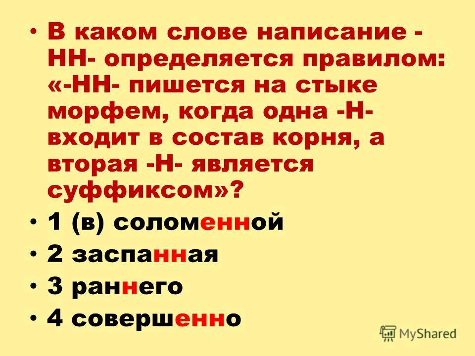 В каком слове написание - НН- определяется правилом: «-НН- пишется на стыке морфем, когда одна -Н- входит в состав корня, а вторая -Н- является суффиксом»? 1 (в) соломенной 2 заспанная 3 раннего 4 совершенно