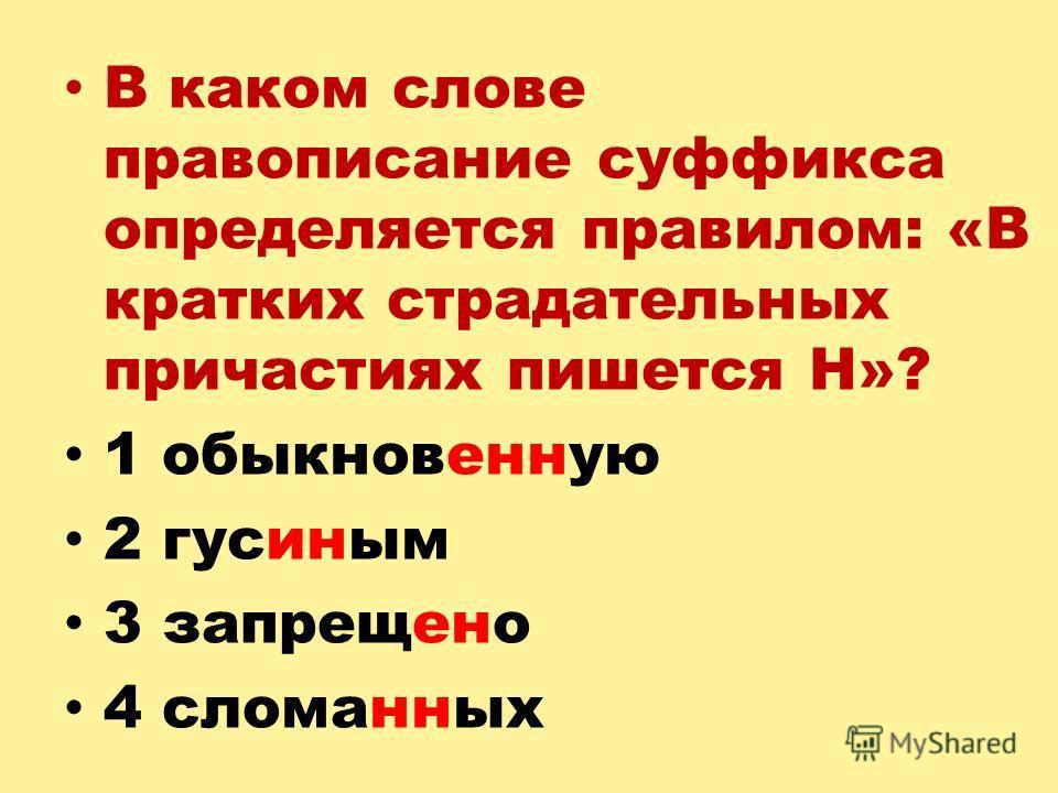 В каком слове правописание суффикса определяется правилом: «В кратких страдательных причастиях пишется Н»? 1 обыкновенную 2 гусиным 3 запрещено 4 сломанных