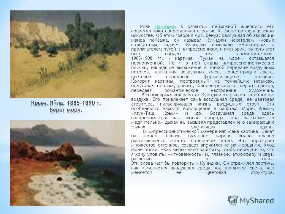 Роль Куинджи в развитии пейзажной живописи его современники сопоставляли с ролью К. Моне во французском искусстве. Об этом говорил А.Н. Бенуа; рассуждая об эволюции жанра пейзажа, он называл Куинджи искателем «новых колоритных задач». Куинджи называл
