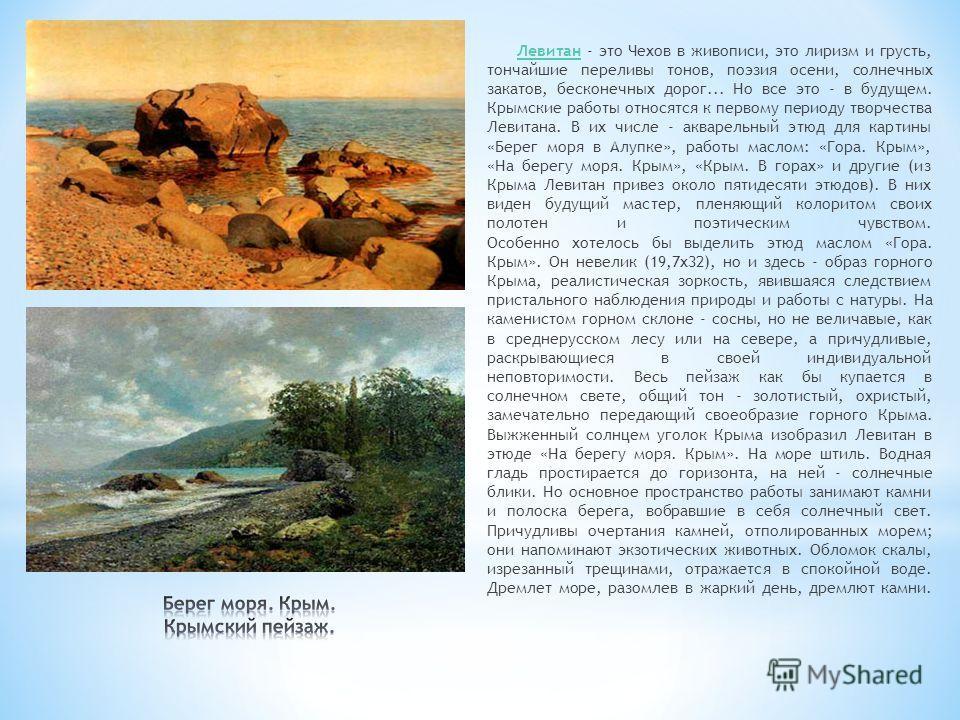 Левитан - это Чехов в живописи, это лиризм и грусть, тончайшие переливы тонов, поэзия осени, солнечных закатов, бесконечных дорог... Но все это - в будущем. Крымские работы относятся к первому периоду творчества Левитана. В их числе - акварельный этю