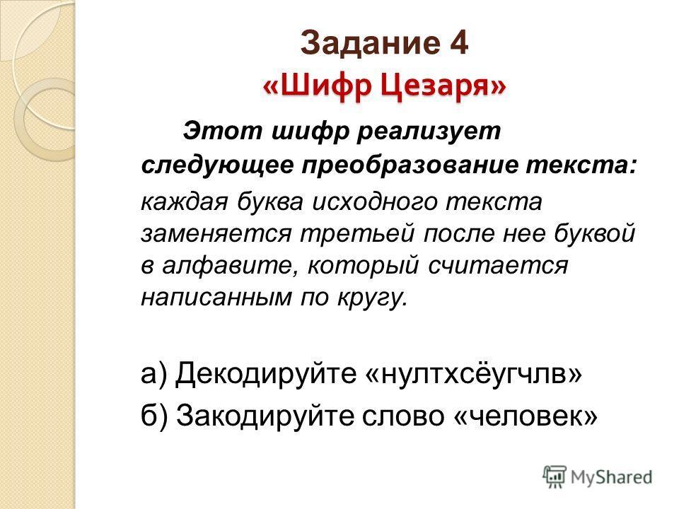 « Шифр Цезаря » Задание 4 « Шифр Цезаря » Этот шифр реализует следующее преобразование текста: каждая буква исходного текста заменяется третьей после нее буквой в алфавите, который считается написанным по кругу. а) Декодируйте «нултхсёугчлв» б) Закод