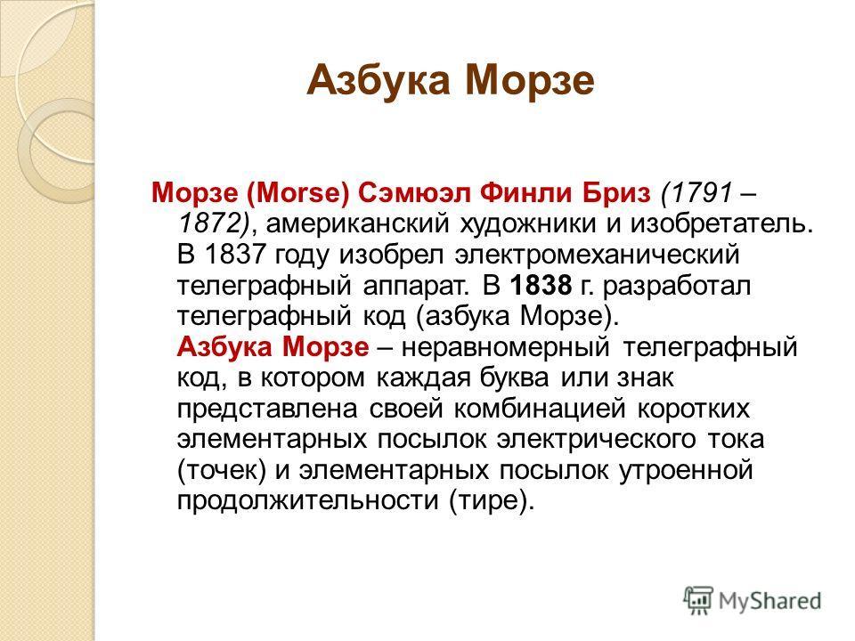 Азбука Морзе Морзе (Morse) Сэмюэл Финли Бриз (1791 – 1872), американский художники и изобретатель. В 1837 году изобрел электромеханический телеграфный аппарат. В 1838 г. разработал телеграфный код (азбука Морзе). Азбука Морзе – неравномерный телеграф