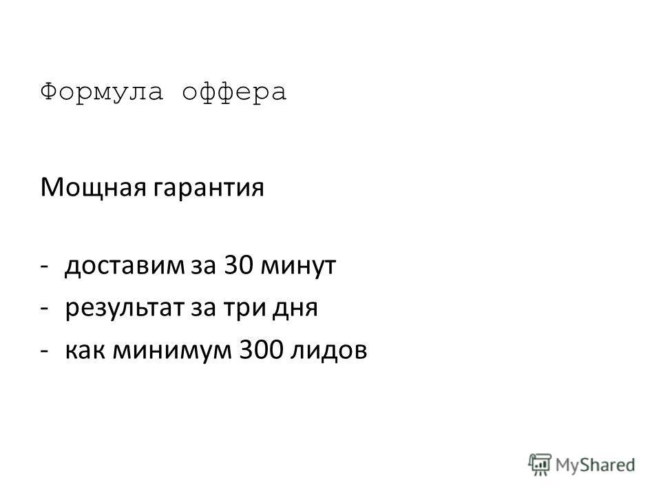 Формула офера Мощная гарантия -доставим за 30 минут -результат за три дня -как минимум 300 лидов