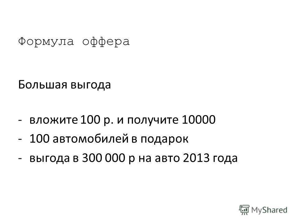 Формула офера Большая выгода -вложите 100 р. и получите 10000 -100 автомобилей в подарок -выгода в 300 000 р на авто 2013 года