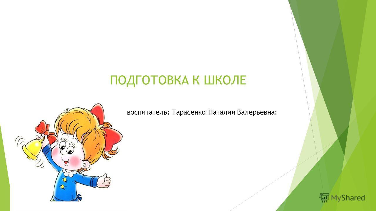 ПОДГОТОВКА К ШКОЛЕ вВ воспитатель: Тарасенко Наталия Валерьевна: