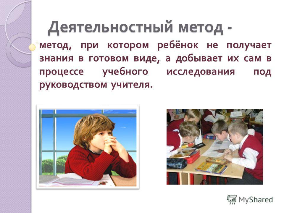 Деятельностный метод - метод, при котором ребёнок не получает знания в готовом виде, а добывает их сам в процессе учебного исследования под руководством учителя.