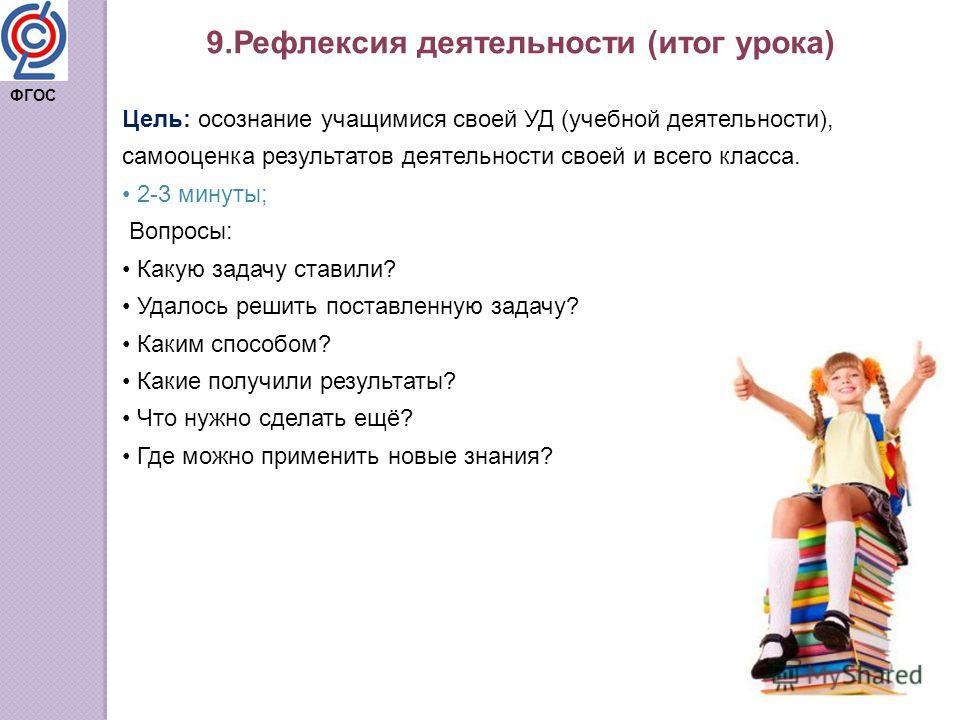 9. Рефлексия деятельности (итог урока) Цель: осознание учащимися своей УД (учебной деятельности), самооценка результатов деятельности своей и всего класса. 2-3 минуты; Вопросы: Какую задачу ставили? Удалось решить поставленную задачу? Каким способом?