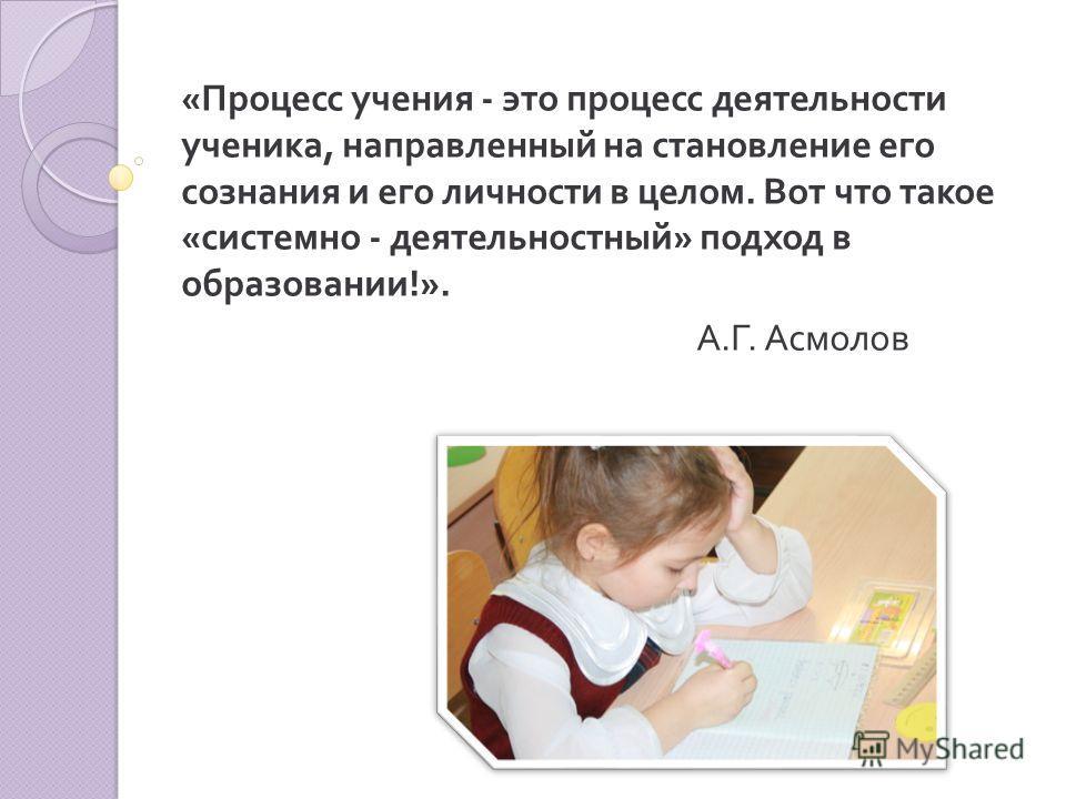 « Процесс учения - это процесс деятельности ученика, направленный на становление его сознания и его личности в целом. Вот что такое « системно - деятельностный » подход в образовании !». А. Г. Асмолов