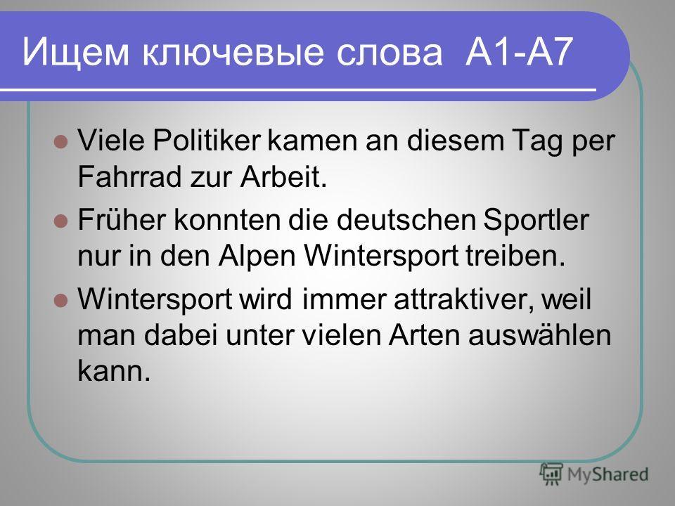 Ищем ключевые слова A1-A7 Viele Politiker kamen an diesem Tag per Fahrrad zur Arbeit. Früher konnten die deutschen Sportler nur in den Alpen Wintersport treiben. Wintersport wird immer attraktiver, weil man dabei unter vielen Arten auswählen kann.