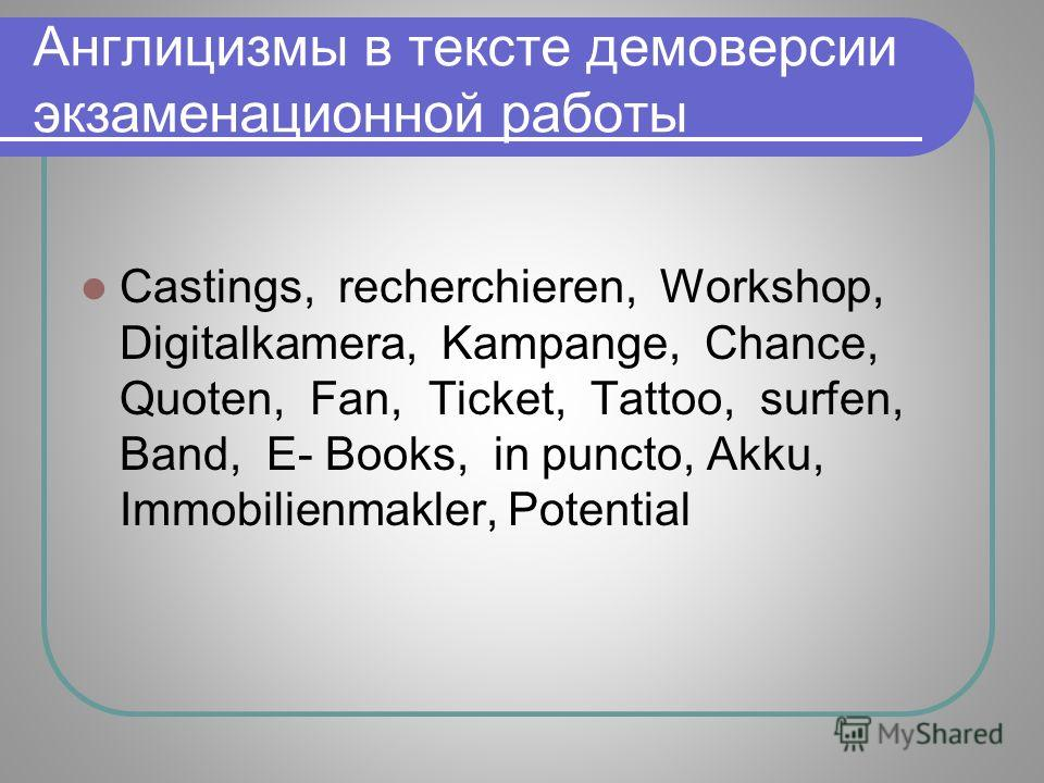 Англицизмы в тексте демоверсии экзаменационной работы Castings, recherchieren, Workshop, Digitalkamera, Kampange, Chance, Quoten, Fan, Ticket, Tattoo, surfen, Band, E- Books, in puncto, Akku, Immobilienmakler, Potential