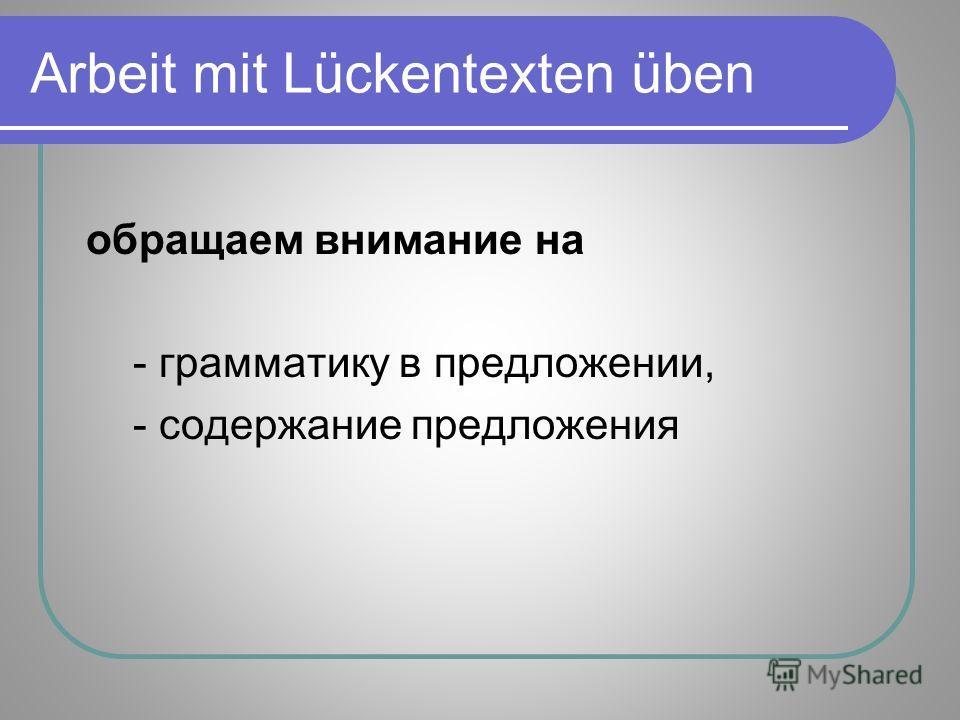 Arbeit mit Lückentexten üben обращаем внимание на - грамматику в предложении, - содержание предложения
