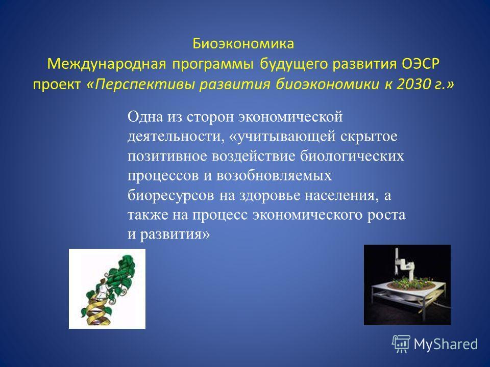 Биоэкономика Международная программы будущего развития ОЭСР проект «Перспективы развития биоэкономики к 2030 г.» Одна из сторон экономической деятельности, «учитывающей скрытое позитивное воздействие биологических процессов и возобновляемых биоресурс