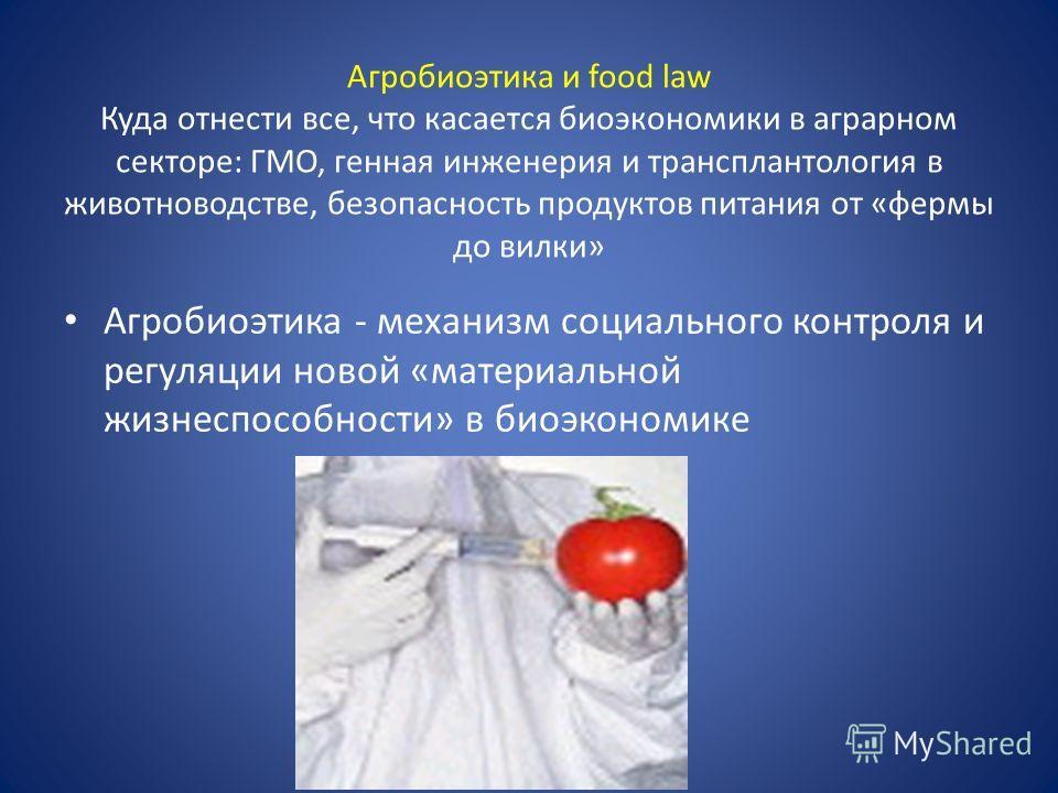 Агробиоэтика и food law Куда отнести все, что касается биоэкономики в аграрном секторе: ГМО, генная инженерия и трансплантология в животноводстве, безопасность продуктов питания от «фермы до вилки» Агробиоэтика - механизм социального контроля и регул