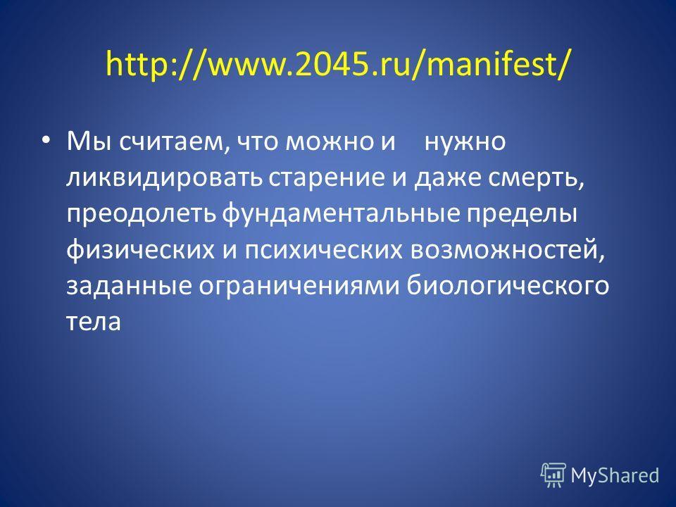 http://www.2045.ru/manifest/ Мы считаем, что можно и нужно ликвидировать старение и даже смерть, преодолеть фундаментальные пределы физических и психических возможностей, заданные ограничениями биологического тела