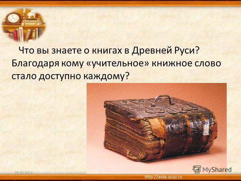 29.10.201411 Что вы знаете о книгах в Древней Руси? Благодаря кому «учительное» книжное слово стало доступно каждому?