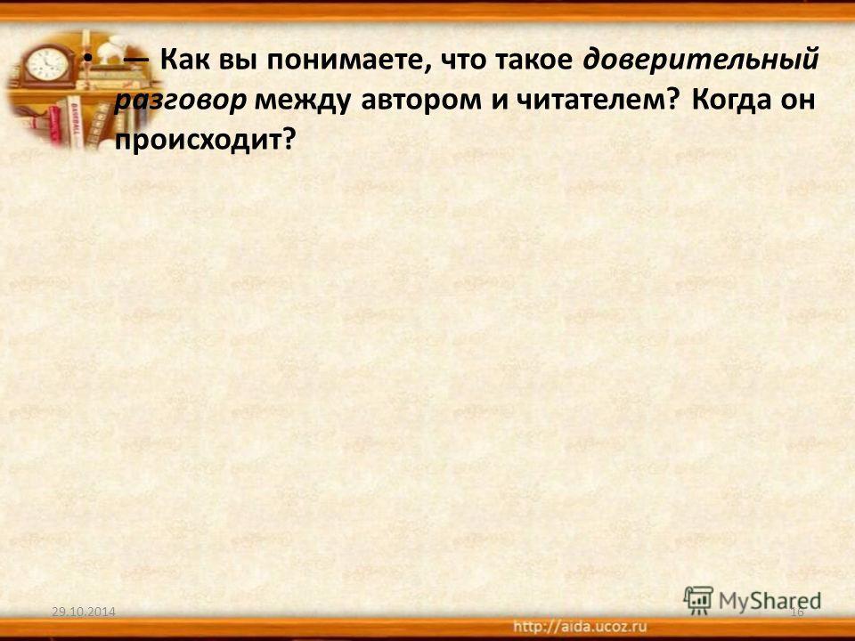29.10.201416 Как вы понимаете, что такое доверительный разговор между автором и читателем? Когда он происходит?