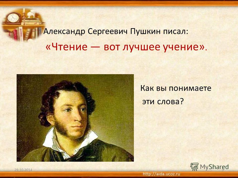 9 Александр Сергеевич Пушкин писал: «Чтение вот лучшее учение». Как вы понимаете эти слова?