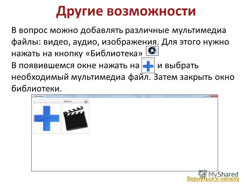 Другие возможности В вопрос можно добавлять различные мультимедиа файлы: видео, аудио, изображения. Для этого нужно нажать на кнопку «Библиотека» В появившемся окне нажать на и выбрать необходимый мультимедиа файл. Затем закрыть окно библиотеки. Верн
