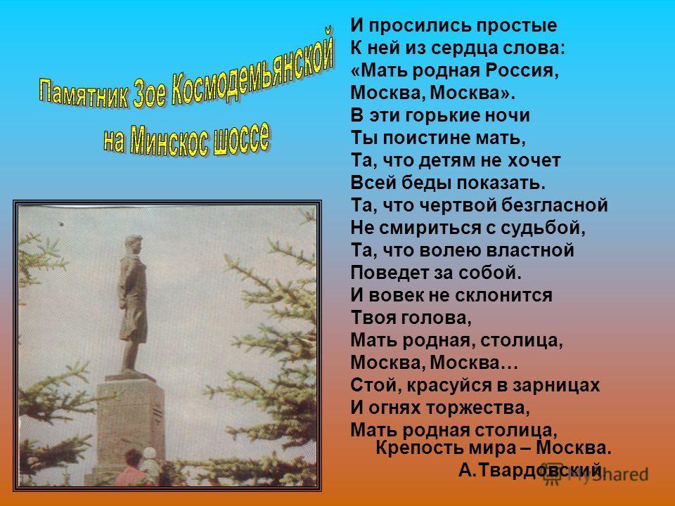 И просились простые К ней из сердца слова: «Мать родная Россия, Москва, Москва». В эти горькие ночи Ты поистине мать, Та, что детям не хочет Всей беды показать. Та, что чертвой безгласной Не смириться с судьбой, Та, что волею властной Поведет за собо