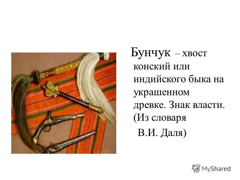 Бунчук – хвост конский или индийского быка на украшенном древке. Знак власти. (Из словаря В.И. Даля)