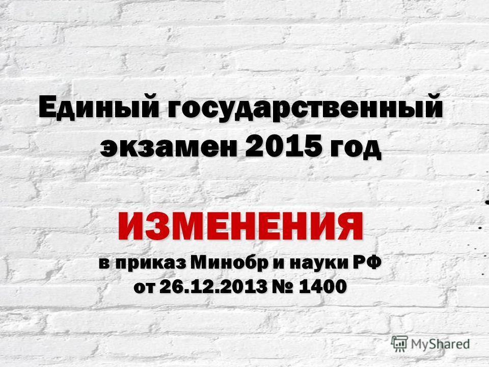 Единый государственный экзамен 2015 год ИЗМЕНЕНИЯ в приказ Минобр и науки РФ от 26.12.2013 1400