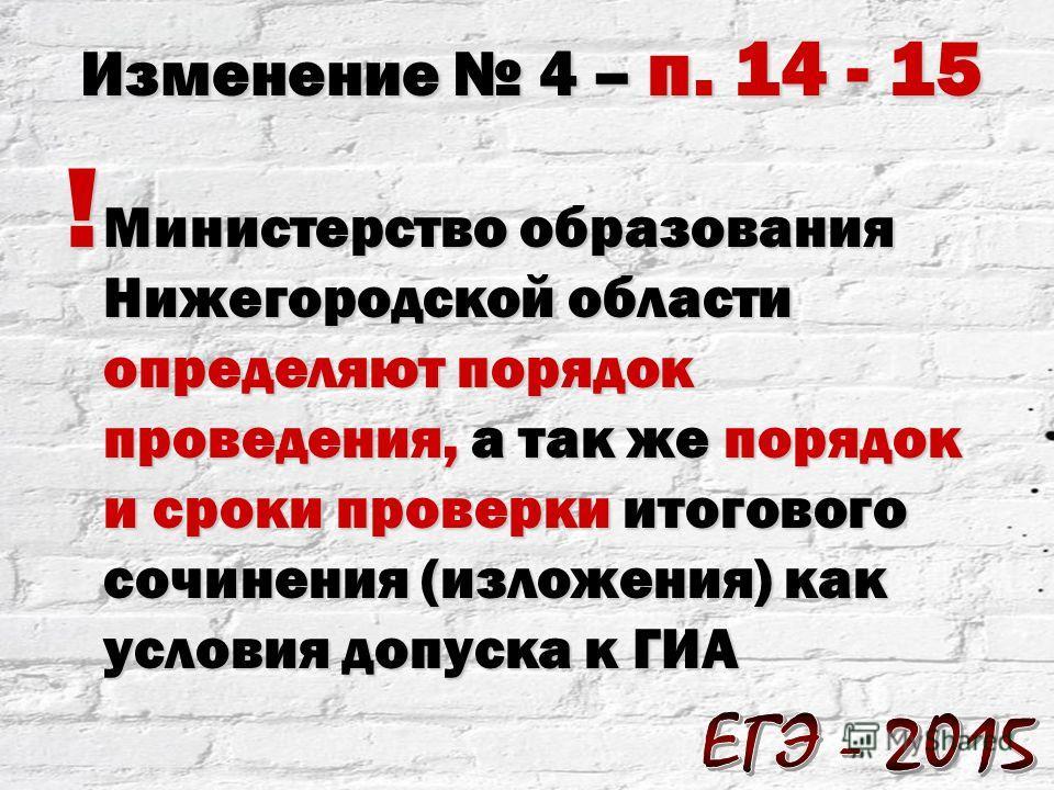! Министерство образования Нижегородской области определяют порядок проведения, а так же порядок и сроки проверки итогового сочинения (изложения) как условия допуска к ГИА Изменение 4 – п. 14 - 15